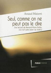Seul comme on ne peut pas le dire : une lecture de La nuit juste avant les forêts de Bernard-Marie Koltès - ArnaudMaïsetti