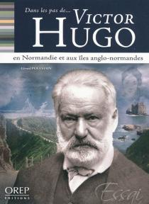 Dans les pas de... Victor Hugo en Normandie et aux îles Anglo-Normandes - GérardPouchain