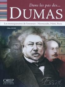 Dans les pas des... Dumas : les mousquetaires de l'aventure : Normandie, Haïti, Paris - GillesHenry