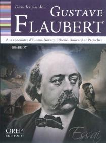 Dans les pas de... Gustave Flaubert : à la rencontre d'Emma Bovary, Félicité, Bouvard et Pécuchet - GillesHenry
