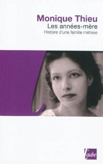 Les années-mère : histoire d'une famille métisse - MoniqueThieu