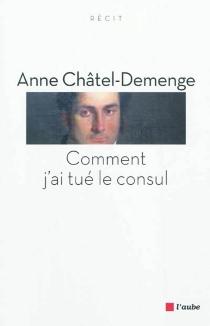 Comment j'ai tué le consul : récit - AnneChatel-Demenge