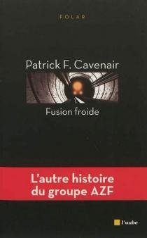 Fusion froide : l'autre histoire du groupe AZF - Patrick F.Cavenair