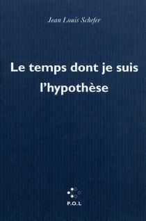 Le temps dont je suis l'hypothèse - Jean-LouisSchefer