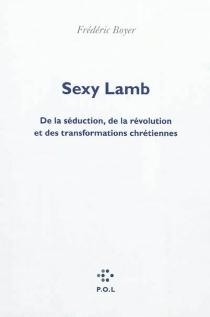 Sexy lamb : de la séduction, de la révolution et des transformations chrétiennes - FrédéricBoyer