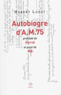 Autobiogre d'A.M. 75| Précédé de Hervé| Suivi de Mê - HubertLucot
