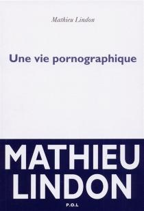 Une vie pornographique - MathieuLindon