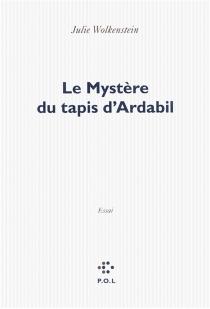 Le mystère du tapis d'Ardabil : essai - JulieWolkenstein