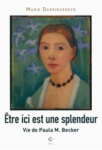 Etre ici est une splendeur : vie de Paula M. Becker - MarieDarrieussecq