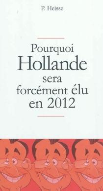 Pourquoi Hollande sera forcément élu en 2012 - P. Heisse