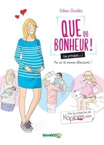 Que du bonheur ! (ou presque...) : ma vie de maman débutante ! - CélineCharlès