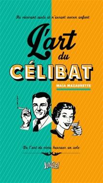 L'art du célibat : ils vécurent seuls et n'eurent aucun enfant : de l'art de vivre heureux en solo - MaïaMazaurette