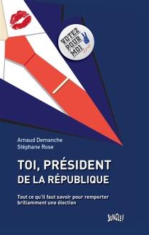 Toi, président de la République : tout ce qu'il faut savoir pour remporter brillamment une élection - ArnaudDemanche