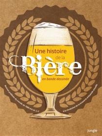 Une histoire de la bière en bande dessinée : la boisson la plus consommée au monde depuis 7.000 ans avant J.-C. jusqu'à la révolution de la brasserie artisanale actuelle - JonathanHennessey