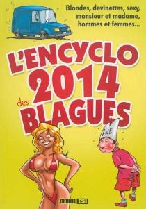L'encyclo 2014 des blagues : blondes, devinettes, sexy, monsieur et madame, hommes et femmes... -