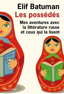 Les possédés : mes aventures avec la littérature russe et ceux qui la lisent - ElifBatuman