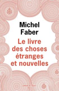 Le livre des choses étranges et nouvelles - MichelFaber