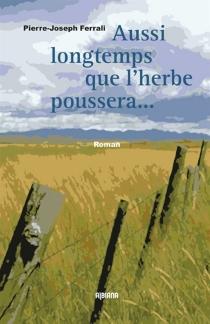 Aussi longtemps que l'herbe poussera et que couleront les rivières - Pierre-JosephFerrali
