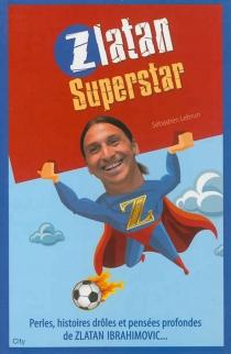 Zlatan superstar : perles, histoires drôles et pensées profondes de Zlatan Ibrahimovic... - SébastienLebrun