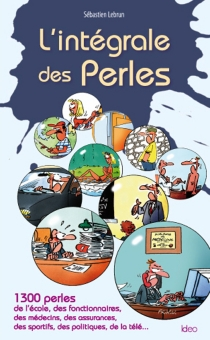L'intégrale des perles : 1.300 perles de l'école, des fonctionnaires, des médecins, des assurances, des sportifs, des politiques, de la télé... - SébastienLebrun