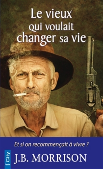 Le vieux qui voulait changer sa vie - J.B.Morrison