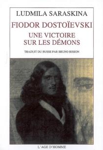 Fiodor Dostoïevski : une victoire sur les démons - Lioudmila IvanovnaSaraskina