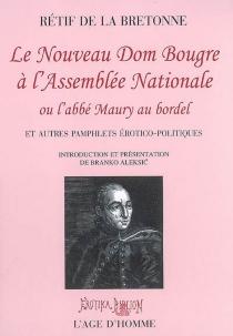 Le nouveau Dom Bougre à l'Assemblée nationale ou L'abbé Maury au bordel : et autres pamphlets érotico-politiques - Nicolas-EdmeRétif de La Bretonne