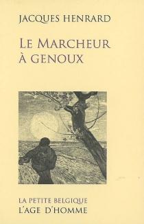 Le marcheur à genoux : récit - JacquesHenrard