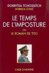 Le temps de l'imposture ou Le roman de Tito| Suivi de La roue épique de Dobritsa Tchossitch -