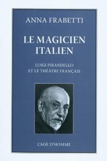 Le magicien italien : Luigi Pirandello et le théâtre français dans les années vingt et trente - AnnaFrabetti