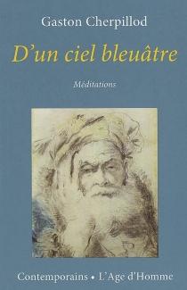 D'un ciel bleuâtre : méditations - GastonCherpillod