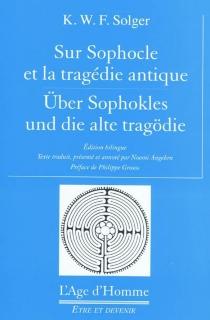 Sur Sophocle et la tragédie antique| Uber Sophokles und die alte Tragödie - Karl Wilhelm FerdinandSolger