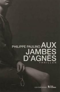 Aux jambes d'Agnès : thriller - PhilippePaulino