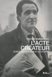 L'acte créateur : écrits sur la poésie et les poètes - PierreEmmanuel