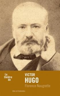 Le théâtre de Victor Hugo - FlorenceNaugrette