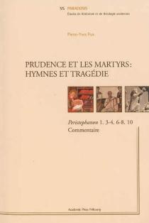Prudence et les martyrs : hymnes et tragédie : Peristephanon 1, 3-4, 6-8, 10, commentaire - Pierre-YvesFux
