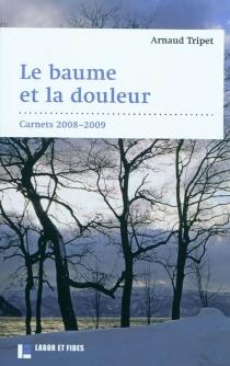 Le baume et la douleur : carnets 2008-2009 - ArnaudTripet