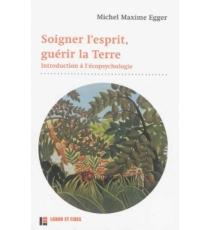 Soigner l'esprit, guérir la Terre : introduction à l'écopsychologie - MaximeEgger