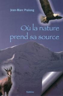 Où la nature prend sa source - Jean-MarcPralong