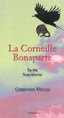 La corneille Bonaparte : sa vie, son oeuvre - ChristianVellas