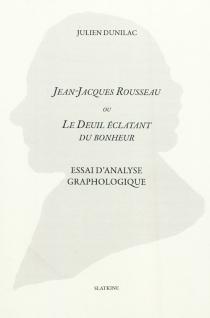 Jean-Jacques Rousseau ou Le deuil éclatant du bonheur : essai d'analyse graphologique - JulienDunilac
