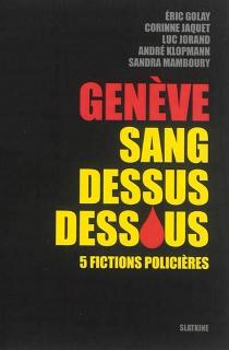 Genève sang dessus dessous : 5 fictions policières -