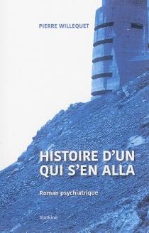 Histoire d'un qui s'en alla : roman psychiatrique - PierreWillequet