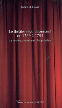 Le théâtre révolutionnaire de 1789 à 1794 : la déchristianisation sur les planches - Suzanne J.Bérard