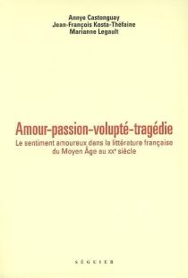 Amour, passion, volupté, tragédie : le sentiment amoureux dans la littérature française du Moyen Age au XXe siècle -