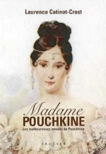 Madame Pouchkine : les malheureuses amours de Pouchkine le plus grand poète russe - LaurenceCatinot-Crost
