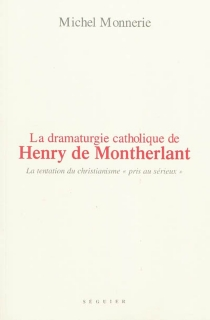 La dramaturgie catholique de Henry de Montherlant : dans Le maître de Santiago, La ville dont le prince est un enfant et Port-Royal : la tentation du christianisme pris au sérieux - MichelMonnerie