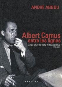 Albert Camus, entre les lignes : 1955-1959, adieu à la littérature ou fausse sortie ? - AndréAbbou