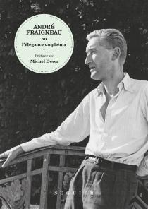 André Fraigneau ou L'élégance du phénix - BertrandGalimard Flavigny