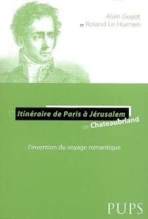 L'itinéraire de Paris à Jérusalem de Chateaubriand : l'invention du voyage romantique - AlainGuyot